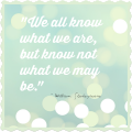 We all know what we are, but know not what we may be. ~ William Shakespeare