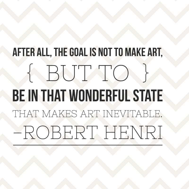 After all, the goal is not to make art, but to be in that space that makes art inevitable. - Robert Henri